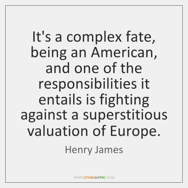 It's a complex fate, being an American, and one of the responsibilities ...