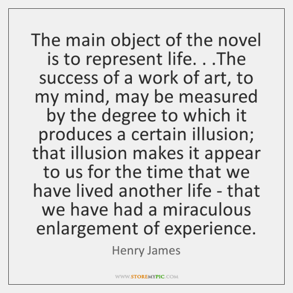The main object of the novel is to represent life. . .The success ...