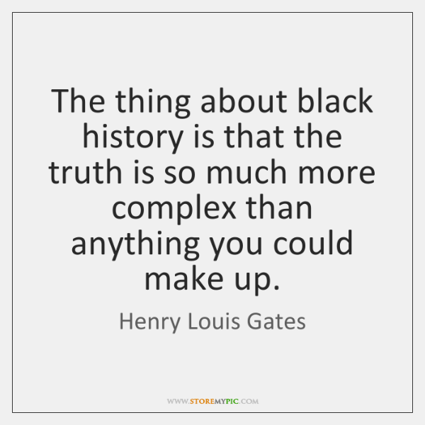 The thing about black history is that the truth is so much ...