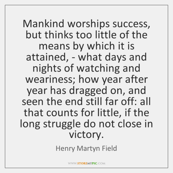 Mankind worships success, but thinks too little of the means by which ...