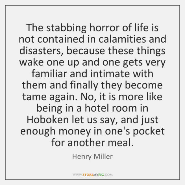 The stabbing horror of life is not contained in calamities and disasters, ...