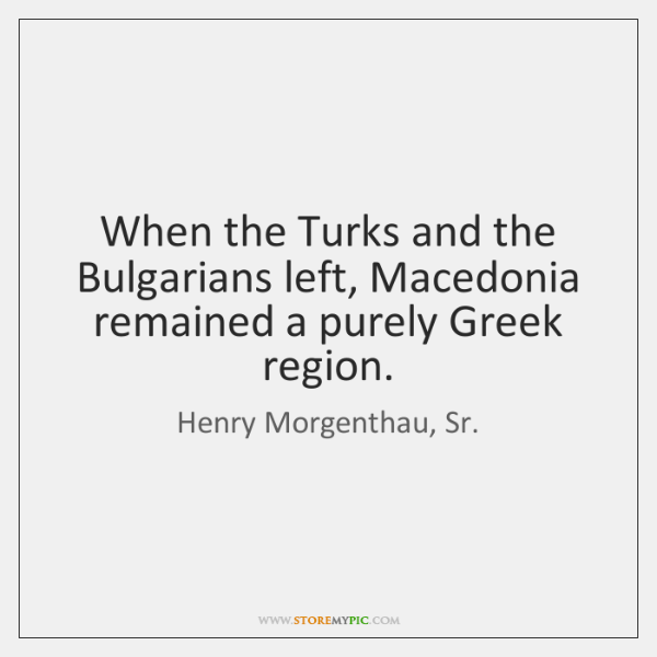 When the Turks and the Bulgarians left, Macedonia remained a purely Greek ...