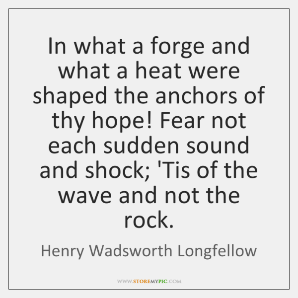 In what a forge and what a heat were shaped the anchors ...