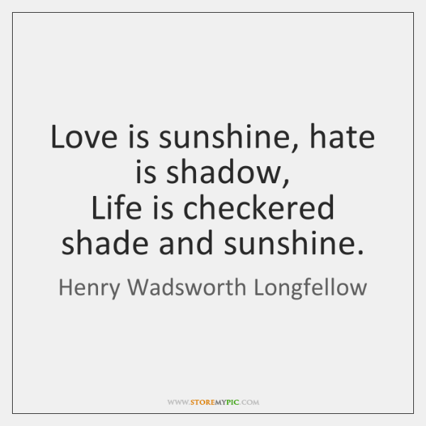 Love is sunshine, hate is shadow,  Life is checkered shade and sunshine.