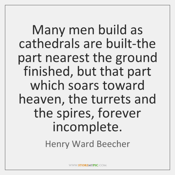 Many men build as cathedrals are built-the part nearest the ground finished, ...