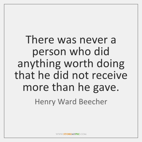 There was never a person who did anything worth doing that he ...
