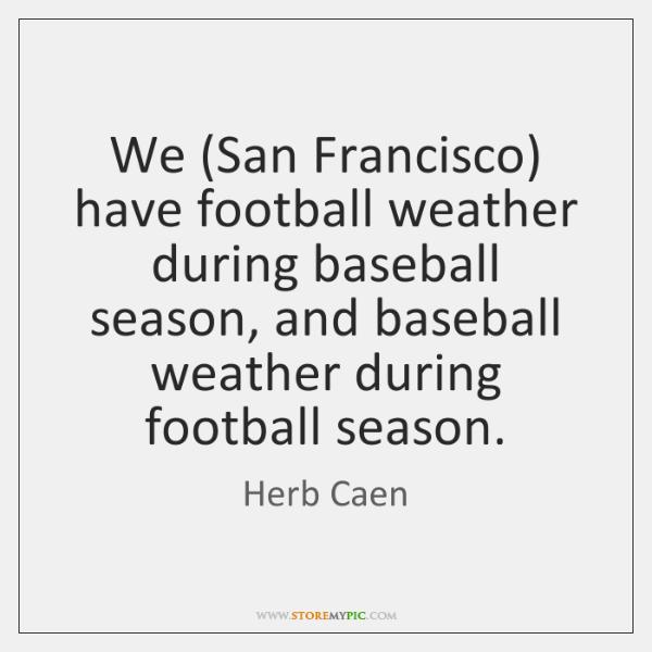 We (San Francisco) have football weather during baseball season, and baseball weather ...