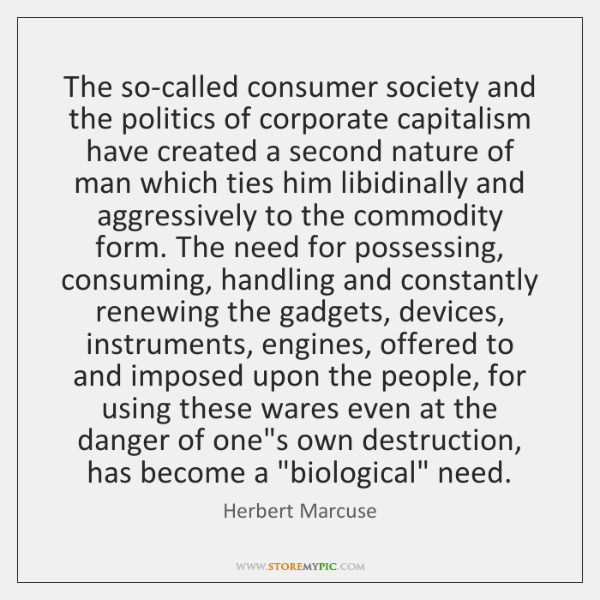 The so-called consumer society and the politics of corporate capitalism have created ...