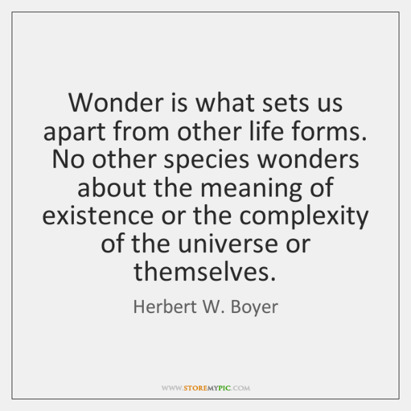 Wonder is what sets us apart from other life forms. No other ...