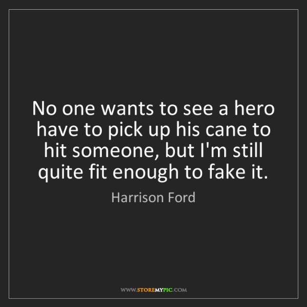 Harrison Ford: No one wants to see a hero have to pick up his cane to...