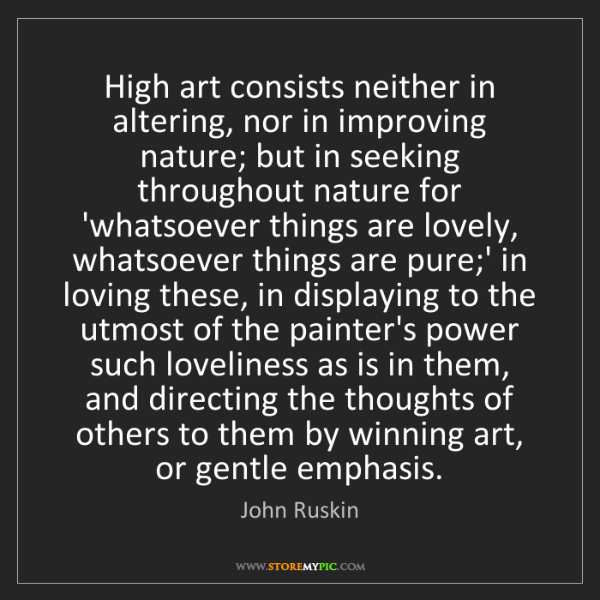 John Ruskin: High art consists neither in altering, nor in improving...