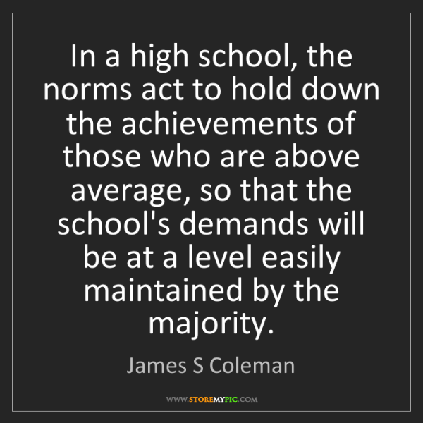 James S Coleman: In a high school, the norms act to hold down the achievements...