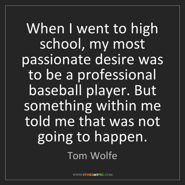 Tom Wolfe: When I went to high school, my most passionate desire...