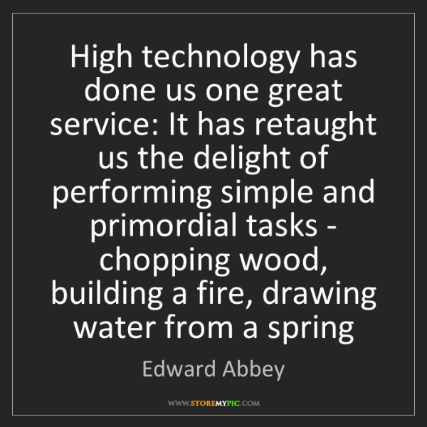Edward Abbey: High technology has done us one great service: It has...