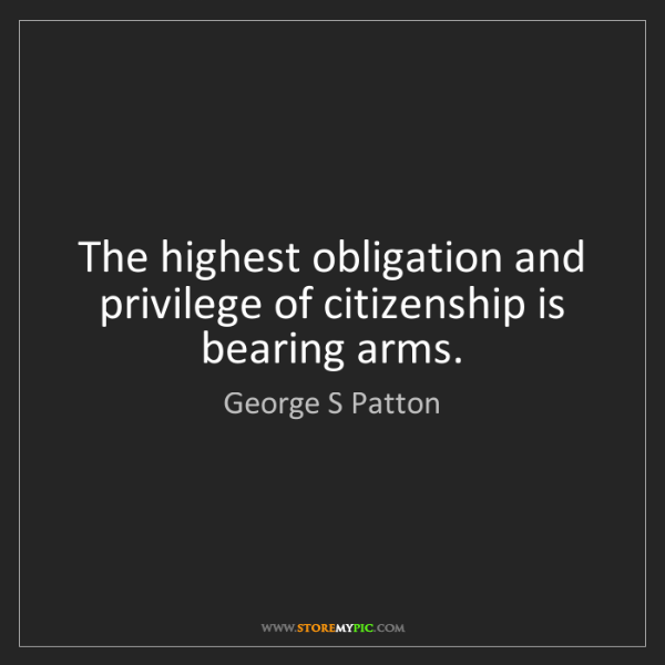 George S Patton: The highest obligation and privilege of citizenship is...