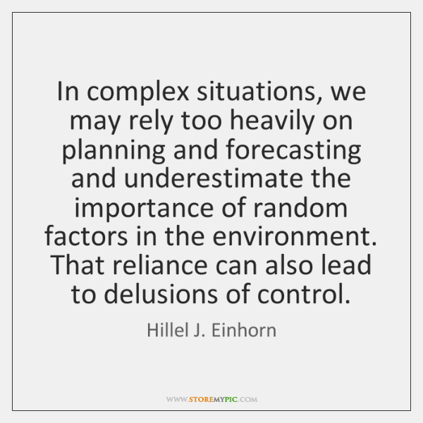 In complex situations, we may rely too heavily on planning and forecasting ...