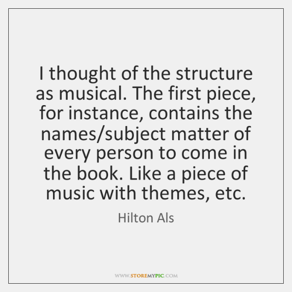 I thought of the structure as musical. The first piece, for instance, ...
