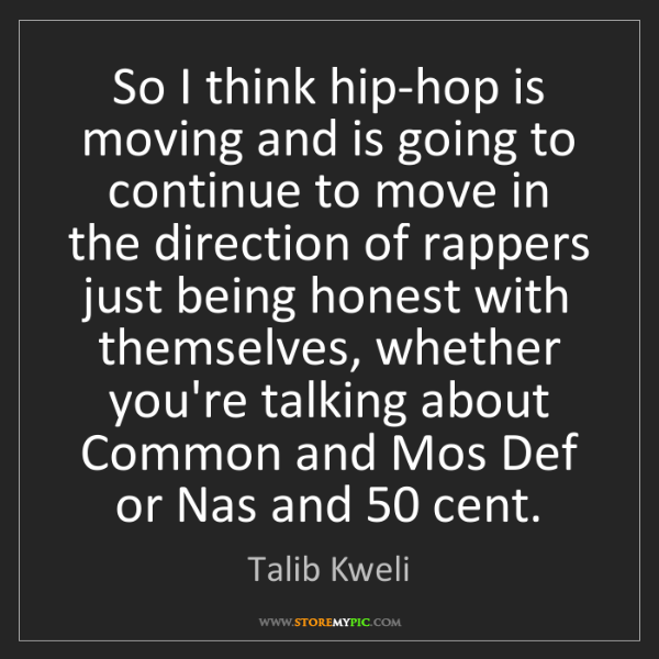 Talib Kweli: So I think hip-hop is moving and is going to continue...
