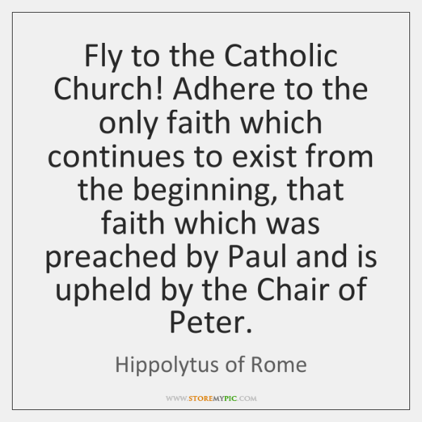 Fly to the Catholic Church! Adhere to the only faith which continues ...