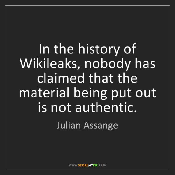 Julian Assange: In the history of Wikileaks, nobody has claimed that...