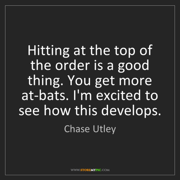 Chase Utley: Hitting at the top of the order is a good thing. You...