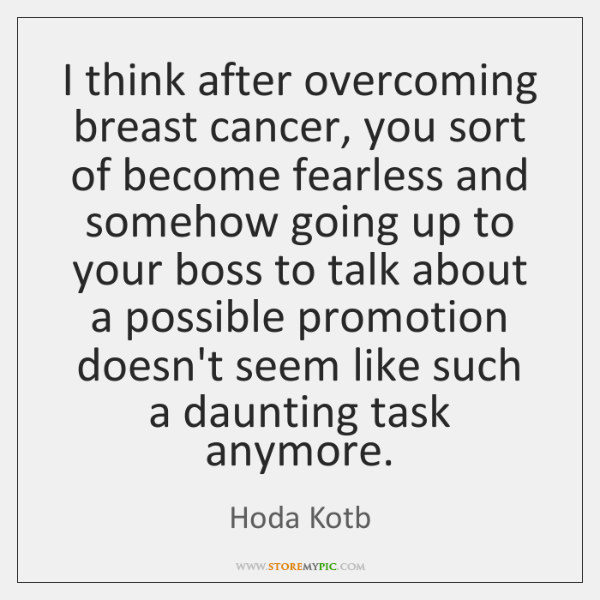 I think after overcoming breast cancer, you sort of become fearless and ...