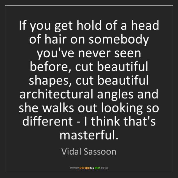 Vidal Sassoon: If you get hold of a head of hair on somebody you've...