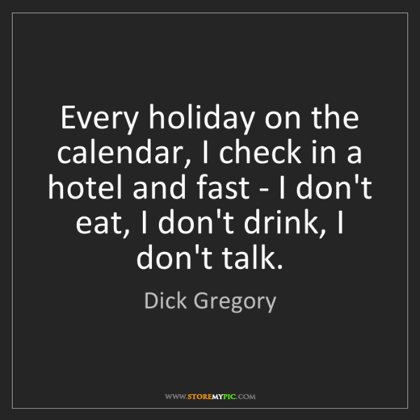 Dick Gregory: Every holiday on the calendar, I check in a hotel and...
