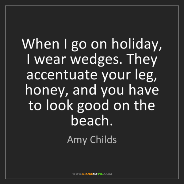 Amy Childs: When I go on holiday, I wear wedges. They accentuate...