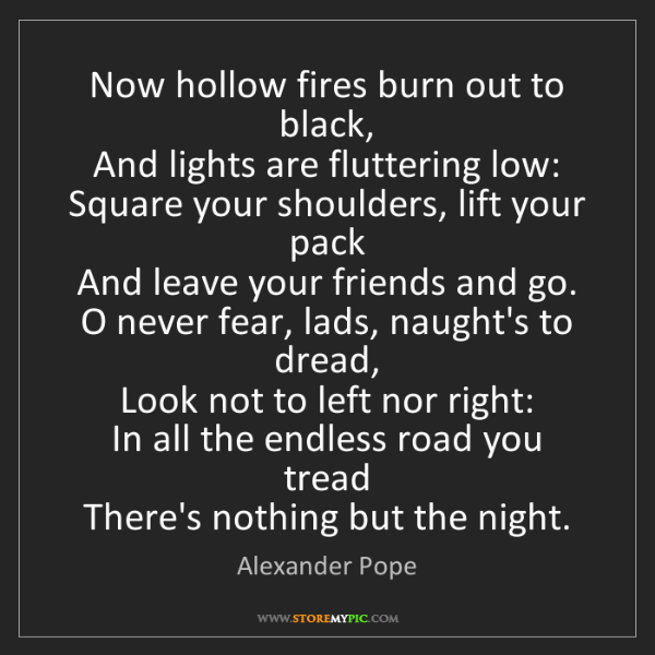 Alexander Pope: Now hollow fires burn out to black,  And lights are fluttering...