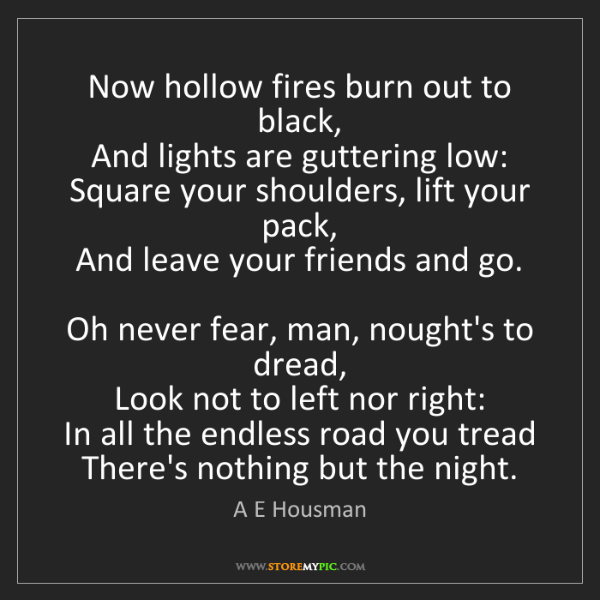 A E Housman: Now hollow fires burn out to black,   And lights are...