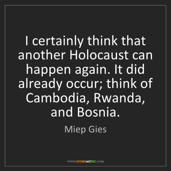 Miep Gies: I certainly think that another Holocaust can happen again....