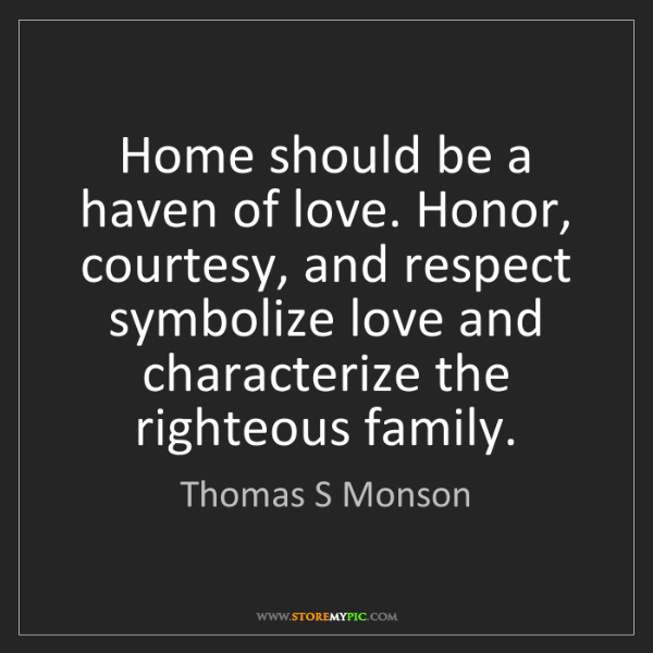 Thomas S Monson: Home should be a haven of love. Honor, courtesy, and...