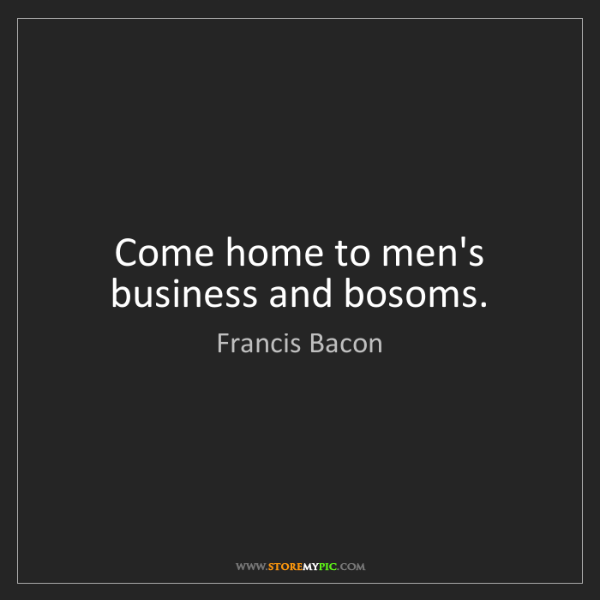 Francis Bacon: Come home to men's business and bosoms.