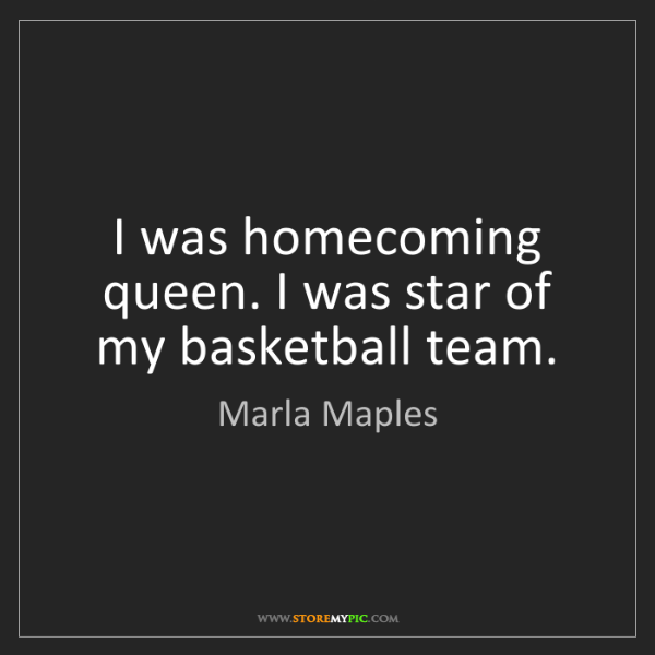 Marla Maples: I was homecoming queen. I was star of my basketball team.