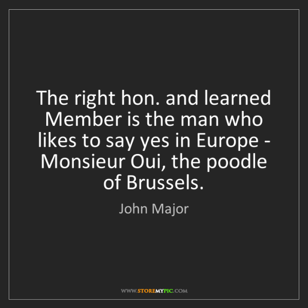 John Major: The right hon. and learned Member is the man who likes...