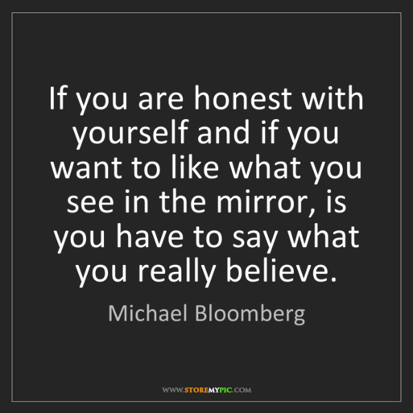 Michael Bloomberg: If you are honest with yourself and if you want to like...