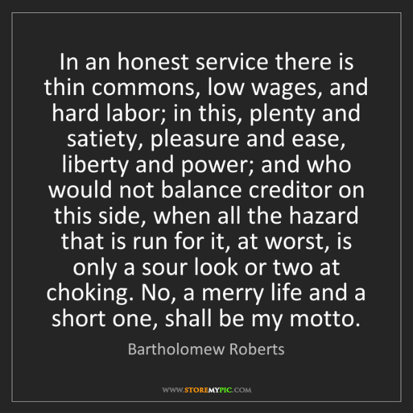 Bartholomew Roberts: In an honest service there is thin commons, low wages,...