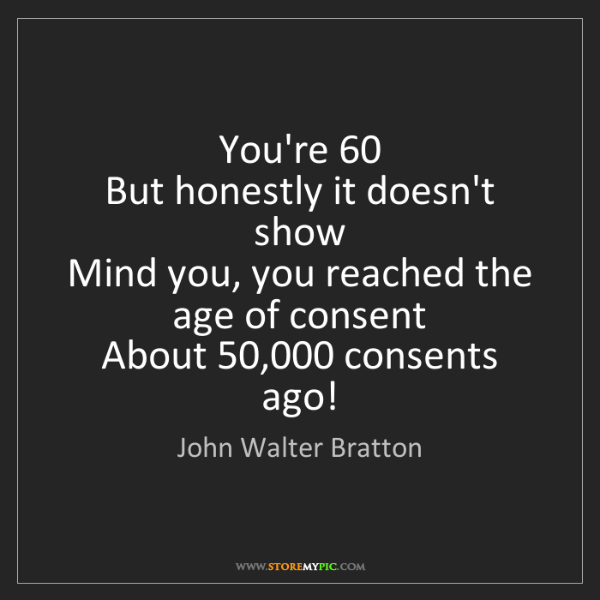 John Walter Bratton: You're 60  But honestly it doesn't show  Mind you, you...