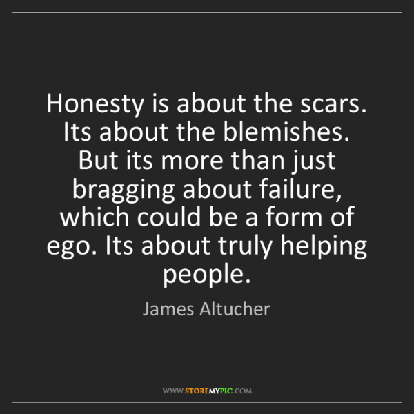 James Altucher: Honesty is about the scars. Its about the blemishes....