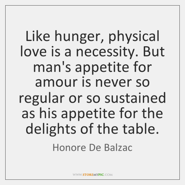 Like hunger, physical love is a necessity. But man's appetite for amour ...