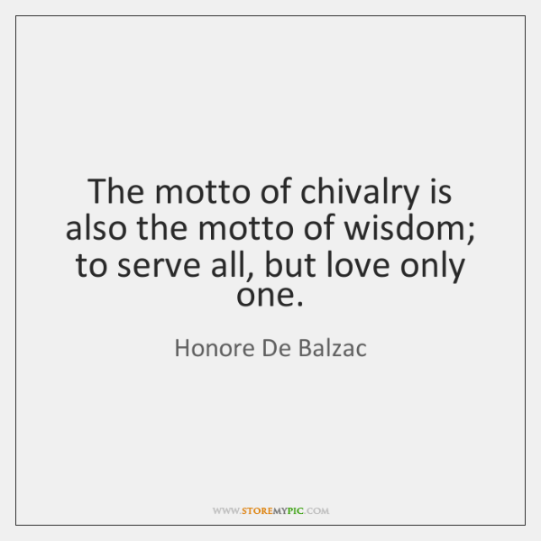 The motto of chivalry is also the motto of wisdom; to serve ...