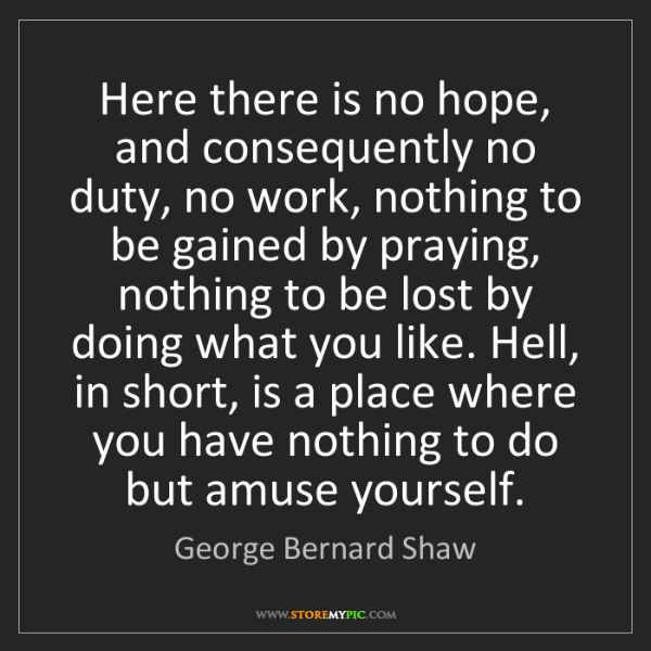 George Bernard Shaw: Here there is no hope, and consequently no duty, no work,...