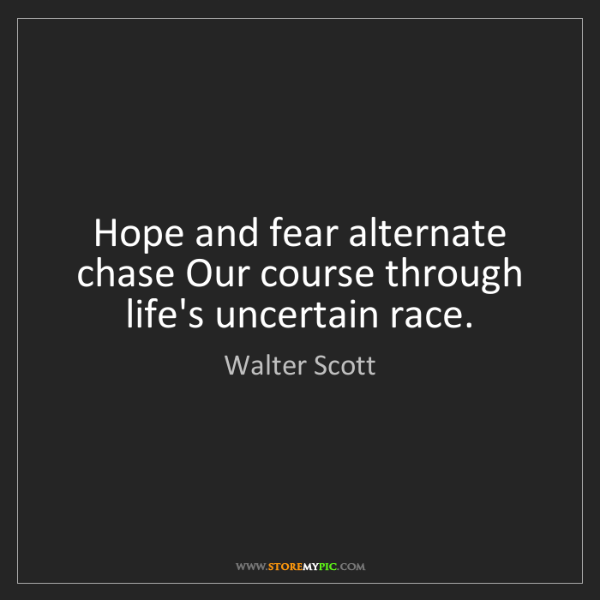 Walter Scott: Hope and fear alternate chase Our course through life's...