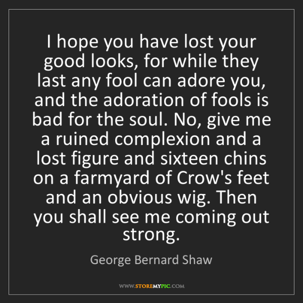 George Bernard Shaw: I hope you have lost your good looks, for while they...