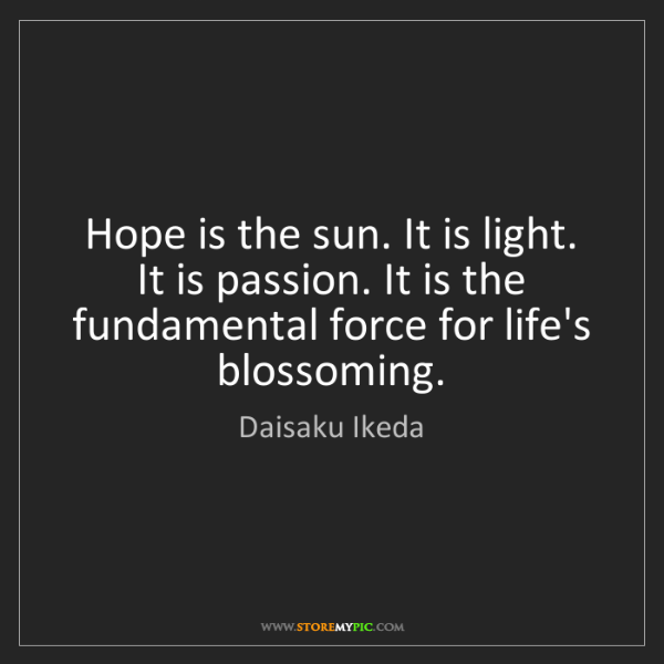 Daisaku Ikeda: Hope is the sun. It is light. It is passion. It is the...