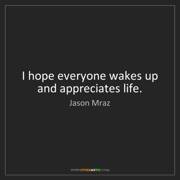 Jason Mraz: I hope everyone wakes up and appreciates life.