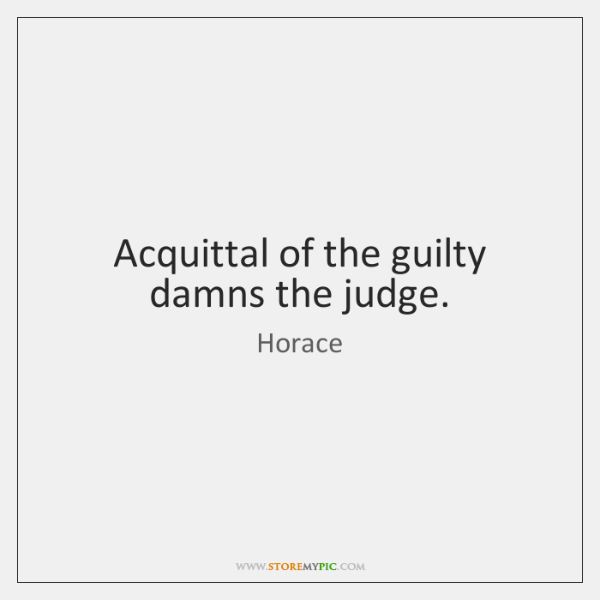 Acquittal of the guilty damns the judge.