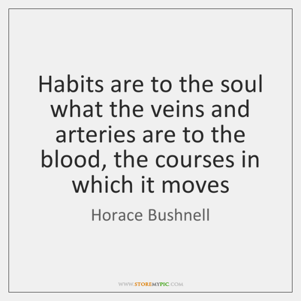 Habits are to the soul what the veins and arteries are to ...