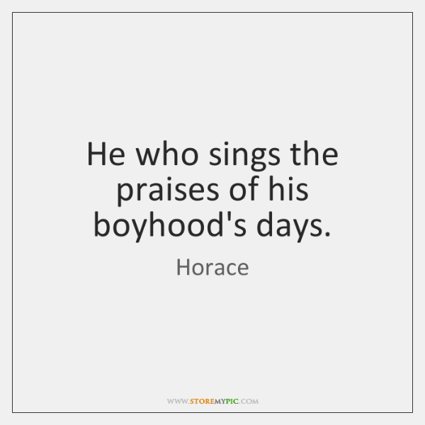 He who sings the praises of his boyhood's days.